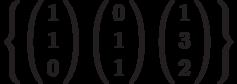\left\{        \left( \begin{array}{c} 1\\1\\0\\\end{array} \right)        \left( \begin{array}{c} 0\\1\\1\\\end{array} \right)        \left( \begin{array}{c} 1\\3\\2\\\end{array} \right)\right\}