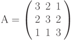 А=\left( \begin{array}{ccc} 3 & 2 & 1\\ 2 & 3 & 2\\ 1 & 1 & 3\\ \end{array} \right)