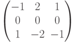 $$\begin{pmatrix}-1 & 2 & 1\\0 & 0 & 0\\1 & -2 & -1\end{pmatrix}$$