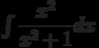 \int\dfrac{x^{2}}{x^{2}+1} dx