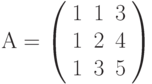 А=\left( \begin{array}{ccc} 1 & 1 & 3\\ 1 & 2 & 4\\ 1 & 3 & 5\\ \end{array} \right)
