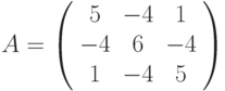 A=\left( \begin{array}{ccc}5 & -4 & 1 \\ -4 & 6 & -4 \\ 1 & -4 & 5%\end{array}%\right)