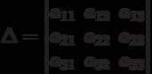 \Delta=        \begin{vmatrix}        a_{11} & a_{12} & a_{13} \\        a_{21} & a_{22} & a_{23} \\        a_{31} & a_{32} & a_{33}        \end{vmatrix}