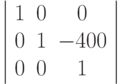 \left | \begin{array}{ccc} 1 & 0 & 0\ 0 & 1 & -400\ 0 & 0 & 1 \end{array} \right |