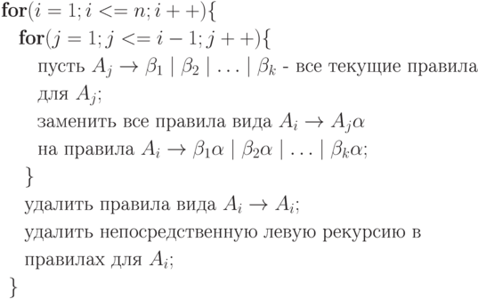 \begin{align*} \textbf{fo}&\textbf{r} (i=1;i<=n;i++)\{\\   &\textbf{for} (j=1;j<=i-1;j++) \{ \\   &\quad \text{пусть } A_j \rightarrow \beta_1\mid \beta_2 \mid \ldots \mid \beta_k  \text{ - все текущие правила }\\   &\quad\text{для } A_j;\\   &\quad\text{заменить все правила вида } A_i \rightarrow A_j \alpha\\   &\quad \text{на правила } A_i \rightarrow \beta_1\alpha \mid \beta_2 \alpha \mid \ldots  \mid \beta_k \alpha ;\\   &\;\}\\   &\; \text{удалить правила вида } A_i \rightarrow A_i; \\   &\; \text{удалить непосредственную левую рекурсию в} \\   &\; \text{правилах для } A_i;\\   \} \end{align*}