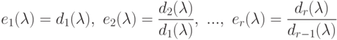 e_{1}(\lambda )=d_{1}(\lambda ),\ e_{2}(\lambda )=\frac{d_{2}(\lambda )}{%d_{1}(\lambda )},\ ...,\ e_{r}(\lambda )=\frac{d_{r}(\lambda )}{%d_{r-1}(\lambda )}$