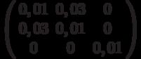 \left( {\begin{array}{*{20}{c}}   {0,01} & {0,03} & 0  \\   {0,03} & {0,01} & 0  \\   0 & 0 & {0,01}  \\\end{array}} \right)