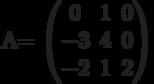 A=        \begin{pmatrix}        0 & 1 & 0 \\        -3 & 4 & 0 \\        -2 & 1 & 2        \end{pmatrix}