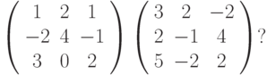 \left( \begin{array}{ccc} 1 & 2 & 1\\ -2 & 4 & -1\\ 3 & 0 & 2\\ \end{array} \right)  \left( \begin{array}{ccc} 3 & 2 & -2\\ 2 & -1 & 4\\ 5 & -2 & 2\\ \end{array} \right)?