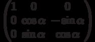 \begin{pmatrix}          1 & 0 & 0 \\          0 & \cos\alpha & -\sin\alpha \\          0 & \sin\alpha & \cos\alpha          \end{pmatrix}
