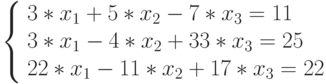 \left\{ 		\begin{array}{l} 		3*x_{1}+5*x_{2}-7*x_{3}=11\\ 		3*x_{1}-4*x_{2}+33*x_{3}=25\\ 		22*x_{1}-11*x_{2}+17*x_{3}=22\\ 		\end{array} 		\right.