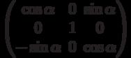 \begin{pmatrix}          \cos\alpha & 0 & \sin\alpha \\          0 & 1 & 0 \\          -\sin\alpha & 0 & \cos\alpha          \end{pmatrix}