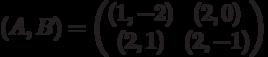 (A,B) = \begin{pmatrix}(1,-2)&(2,0)\\ (2,1)&(2,-1)\end{pmatrix}