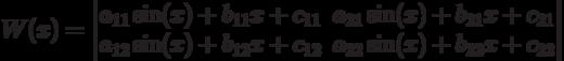W(x)=\left \begin{matrix}                    a_{11}\sin(x)+b_{11}x+c_{11} & a_{21}\sin(x)+b_{21}x+c_{21} \\                    a_{12}\sin(x)+b_{12}x+c_{12} & a_{22}\sin(x)+b_{22}x+c_{22}\\                    \end{matrix}\right 