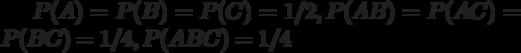 P(A)=P(B)=P(C)=1/2, P(AB)=P(AC)=P(BC)=1/4, P(ABC)=1/4