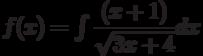f(x) =\int \dfrac{(x+1)}{\sqrt{3x+4}} dx