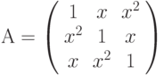 А=\left( \begin{array}{ccc} 1 & x & x^2\\ x^2 & 1 & x\\ x & x^2 & 1\\ \end{array} \right)