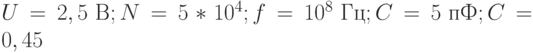 U = 2,5 \text{ B}; N = 5*10^4; f = 10^8 \text{ Гц}; C = 5 \text{ пФ}; C = 0,45