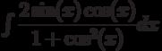 \int \dfrac{2\sin(x)\cos(x) }{1+\cos^2(x)}dx