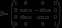 S=          \begin{pmatrix}          1 & 0 & 0 & 0 \\          0 & \cos\alpha & -\sin\alpha & 0 \\          0 & \sin\alpha & \cos\alpha & 0 \\          0 & 0 & 0 & 1          \end{pmatrix}