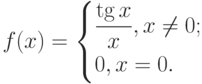 $f(x)=\begin{cases}\dfrac{\tg x}{x},{x\ne 0};\\0,{x=0.}\end{cases}$