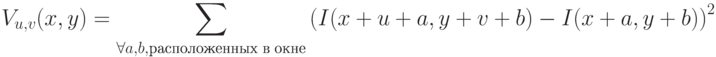 V_{u,v}(x,y) = \sum_{\forall a,b, расположенных\;в\;окне} \left(I(x+u+a, y+v+b) - I(x+a,y+b)\right)^2