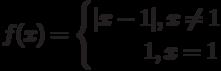 f(x)=\begin{cases}|x-1|,x\neq 1 \\ \phantom{x-1}1, x=1\end{cases}