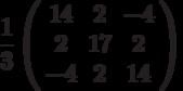 \frac{1}{3}\left( \begin{array}{ccc}14 & 2 & -4 \\ 2 & 17 & 2 \\ -4 & 2 & 14%\end{array}%\right)