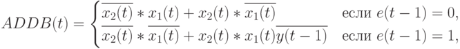 ADDB(t)= \begin{cases} \overline{x_2(t)}*x_1(t) + x_2(t)* \overline{x_1(t)}&\text{если }e(t-1)=0,\\ \overline{x_2(t)}* \overline{x_1(t)} + x_2(t)*x_1(t)\overline{y(t-1)}&\text{если }e(t-1)=1, \end{cases}