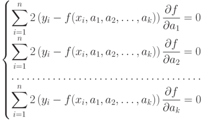 \left\{ 						\begin{matrix} 						\displaystyle \sum_{i=1}^n2\left(y_i-f(x_i,a_1,a_2,\dots,a_k)\right)\frac{\partial f}{\partial a_1}=0\\ 						\displaystyle \sum_{i=1}^n2\left(y_i-f(x_i,a_1,a_2,\dots,a_k)\right)\frac{\partial f}{\partial a_2}=0\\ 						\hdotsfor{1}\\ 						\displaystyle \sum_{i=1}^n2\left(y_i-f(x_i,a_1,a_2,\dots,a_k)\right)\frac{\partial f}{\partial a_k}=0 						\end{matrix} 						\right.