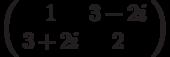 \left( \begin{array}{cc}1 & 3-2i \\ 3+2i & 2%\end{array}%\right)