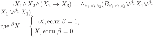 \neg X_1 \wedge X_2 \wedge (X_2 \to X_3) = \wedge_{\beta_1, \beta_2, \beta_3}(B_{\beta_1, \beta_2, \beta_3} \vee^{\beta_1}X_1 \vee^{\beta_1}X_1 \vee^{\beta_1}X_1),\\ \mbox{где}\; ^{\beta}X=\begin{cases}\neg X, \mbox{если}\; \beta=1,\\ X, \mbox{если}\; \beta=0 \end{cases}