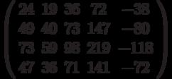 $\left( \begin{array}{ccccc}24 & 19 & 36 & 72 & -38 \\ 49 & 40 & 73 & 147 & -80 \\ 73 & 59 & 98 & 219 & -118 \\ 47 & 36 & 71 & 141 & -72%\end{array}%\right) $