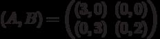 (A,B) = \begin{pmatrix}(3,0)&(0,0)\\ (0,3)&(0,2)\end{pmatrix}