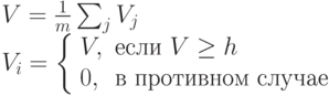 \begin{array}{l}V=\frac{1}{m}\sum_j V_j \\V_i = \left \{ \begin{array}{ll}V, & \mbox{если } V \ge h \\0, & \mbox{в противном случае} \end{array}\right \end{array}