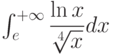\int_{e}^{+\infty} \dfrac{\ln x}{\sqrt[4]{x}} dx