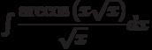\int\dfrac{\arccos\left( {x}\sqrt{x}\right) }{\sqrt{x}} dx
