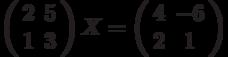 \left( \begin{array}{cc}2 & 5 \\ 1 & 3%\end{array}%\right) X=\left( \begin{array}{cc}4 & -6 \\ 2 & 1%\end{array}%\right)