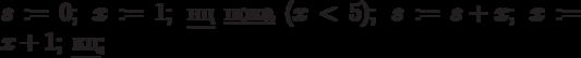 s:=0;\; x:=1;\; \underline{нц}\; \underline{пока}\; (x<5);\; s:=s+x;\; x:=x+1;\; \underline{кц};