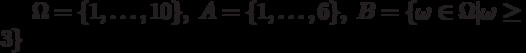 \Omega=\{1,\ldots,10\},\;A=\{1,\ldots,6\},\;B =\{\omega\in\Omega \omega\ge3\}