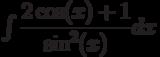 \int \dfrac{2\cos(x)+1}{\sin^2(x)} dx