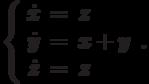 \left\{\begin{array}{ccl}  \dot{x} &=&z \\  \dot{y} &=&x+y \\  \dot{z} &=&z \\\end{array}\right..