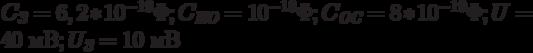 C_{\textit{З}} = 6,2*10^{-19}\Phi; C_{\textit{ИО}} = 10^{-18}\Phi; C_{\textit{ОС}} = 8*10^{-19}\Phi; U = 40 \text{ мВ}; U_{\textit{З}} = 10 \text{ мВ}