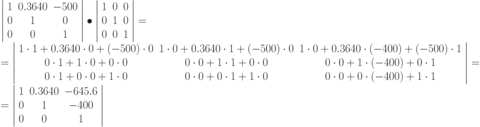 \left | \begin{array}{ccc} 1 & 0.3640 & -500\ 0 & 1 & 0\ 0 & 0 & 1 \end{array} \right | \bullet \left | \begin{array}{ccc} 1 & 0 & 0\ 0 & 1 & 0\ 0 & 0 & 1 \end{array} \right |  = \ = \left | \begin{array}{ccc} 1\cdot 1 + 0.3640 \cdot 0 + (-500) \cdot 0  & 1\cdot 0 + 0.3640 \cdot 1 + (-500) \cdot 0  & 1\cdot 0 + 0.3640 \cdot (-400) + (-500) \cdot 1 \ 0\cdot 1 + 1 \cdot 0 + 0 \cdot 0  & 0\cdot 0 + 1 \cdot 1 + 0 \cdot 0  & 0\cdot 0 + 1 \cdot(-400) + 0 \cdot 1\ 0\cdot 1 + 0 \cdot 0 +  1\cdot 0  & 0\cdot 0 + 0 \cdot 1 + 1 \cdot 0  & 0\cdot 0 + 0 \cdot (-400) + 1 \cdot 1 \end{array} \right | = \ = \left | \begin{array}{ccc} 1 & 0.3640 & -645.6\ 0 & 1 & -400\ 0 & 0 & 1 \end{array} \right |
