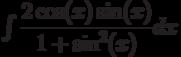 \int \dfrac{2\cos(x)\sin(x)}{1+\sin^2(x)} dx
