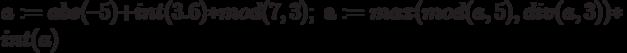 a:=abs(–5)+int(3.6)*mod(7,3);\; а:=max(mod(a,5),div(a,3))*int(a)