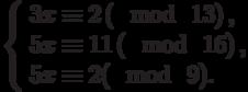 \left\{\begin{array}{l}3x \equiv 2\left(\mod~13\right),\\5x \equiv 11\left(\mod~16\right),\\5x \equiv 2(\mod~9).\end{array}\right
