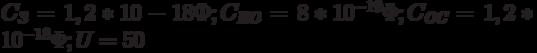 C_{\textit{З}} = 1,2*10-18 Ф; C_{\textit{ИО}} = 8*10^{-19}\Phi; C_{\textit{ОС}} = 1,2*10^{-18}\Phi; U = 50 \text{}