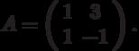 A=\left(\begin{array}{cc}  1 & 3 \\  1 & -1\end{array}\right).