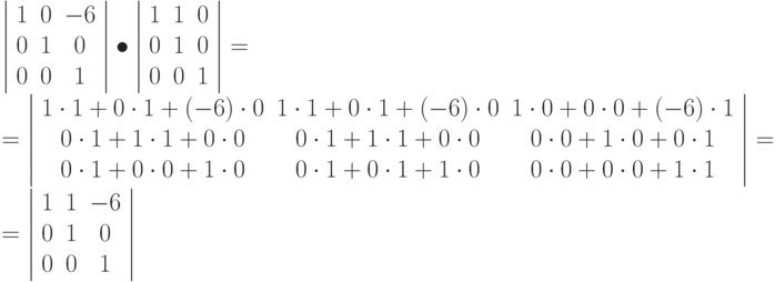 \left | \begin{array}{ccc} 1 & 0 & -6\ 0 & 1 & 0\ 0 & 0 & 1 \end{array} \right | \bullet \left | \begin{array}{ccc} 1 & 1 & 0\ 0 & 1 & 0\ 0 & 0 & 1 \end{array} \right | =\ = \left | \begin{array}{ccc} 1\cdot 1+ 0 \cdot  1 + (-6) \cdot 0& 1\cdot 1+ 0 \cdot  1 + (-6) \cdot 0 & 1\cdot 0+ 0 \cdot  0 + (-6) \cdot 1\ 0\cdot 1+ 1 \cdot  1 + 0 \cdot 0 & 0\cdot 1+ 1 \cdot  1 + 0 \cdot 0 & 0\cdot 0+ 1 \cdot  0 + 0 \cdot 1\ 0\cdot 1+ 0 \cdot  0 + 1 \cdot 0 & 0\cdot 1+ 0 \cdot  1 + 1 \cdot 0 & 0\cdot 0+ 0 \cdot  0 + 1 \cdot 1 \end{array} \right | = \ = \left | \begin{array}{ccc} 1 & 1 & -6\ 0 & 1 & 0\ 0 & 0 & 1 \end{array} \right |